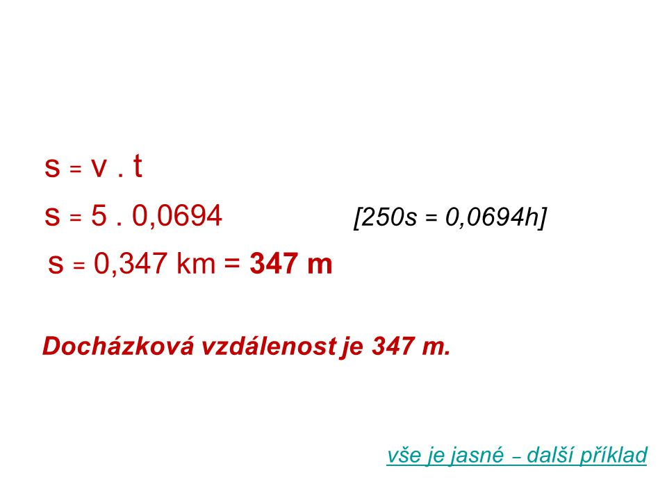 s = v . t s = 5 . 0,0694 [250s = 0,0694h] s = 0,347 km = 347 m. Docházková vzdálenost je 347 m.